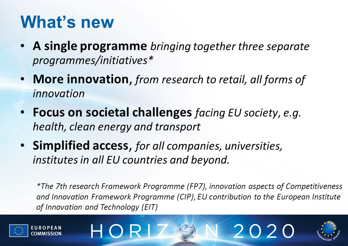 What's new A single programme bringing together three separate programmes/initiatives* More innovation, from research to retail, all forms of innovation Focus on societal challenges facing EU society, e.g.