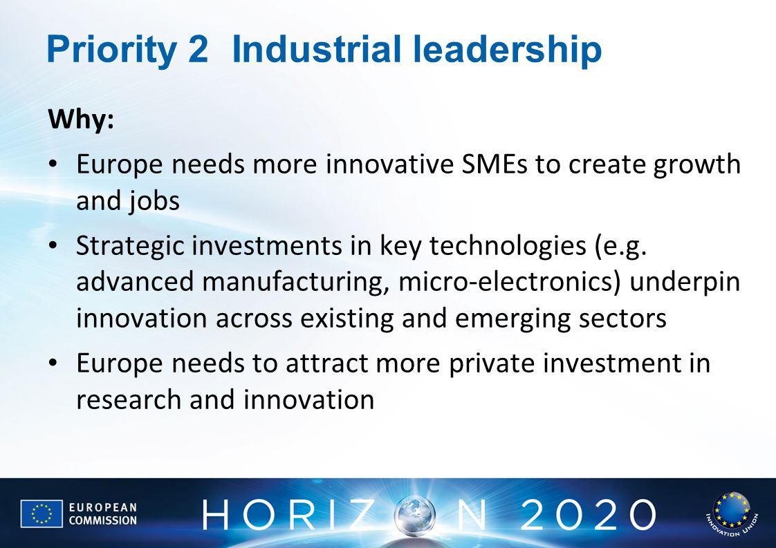 Priority 2Industrial leadership Why: Europe needs more innovative SMEs to create growth and jobs Strategic investments in key technologies (e.g.