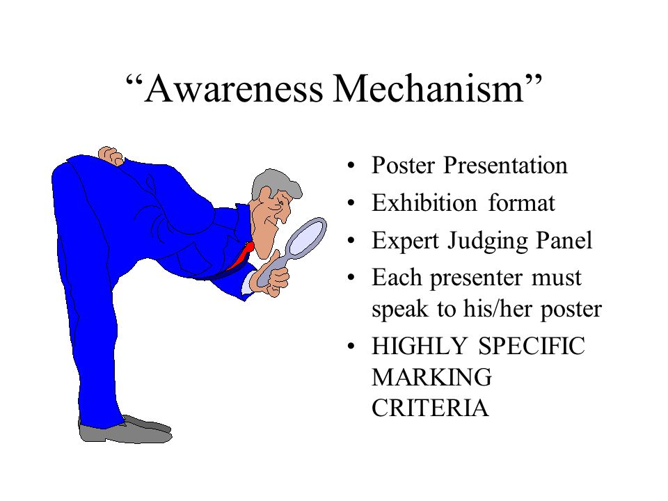 Awareness Mechanism Poster Presentation Exhibition format Expert Judging Panel Each presenter must speak to his/her poster HIGHLY SPECIFIC MARKING CRITERIA