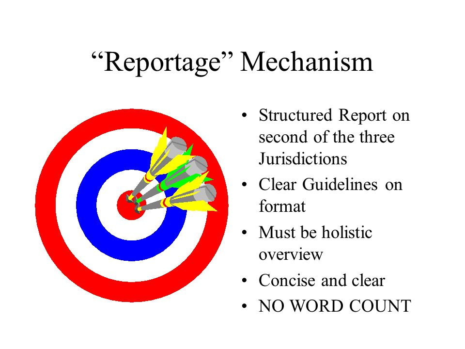 Reportage Mechanism Structured Report on second of the three Jurisdictions Clear Guidelines on format Must be holistic overview Concise and clear NO WORD COUNT
