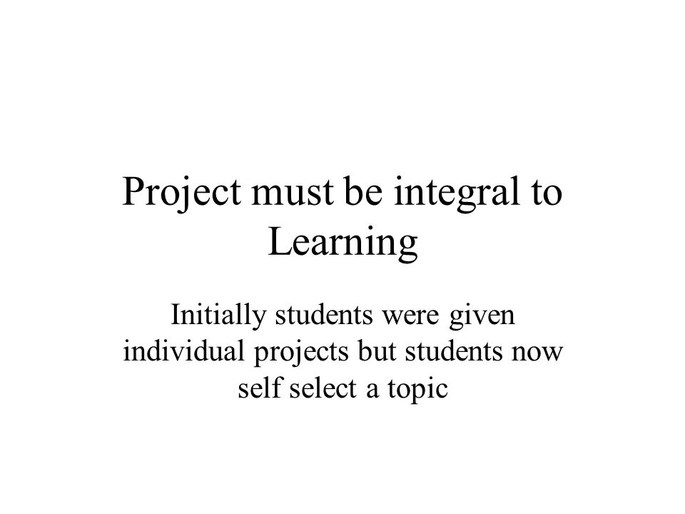 Project must be integral to Learning Initially students were given individual projects but students now self select a topic