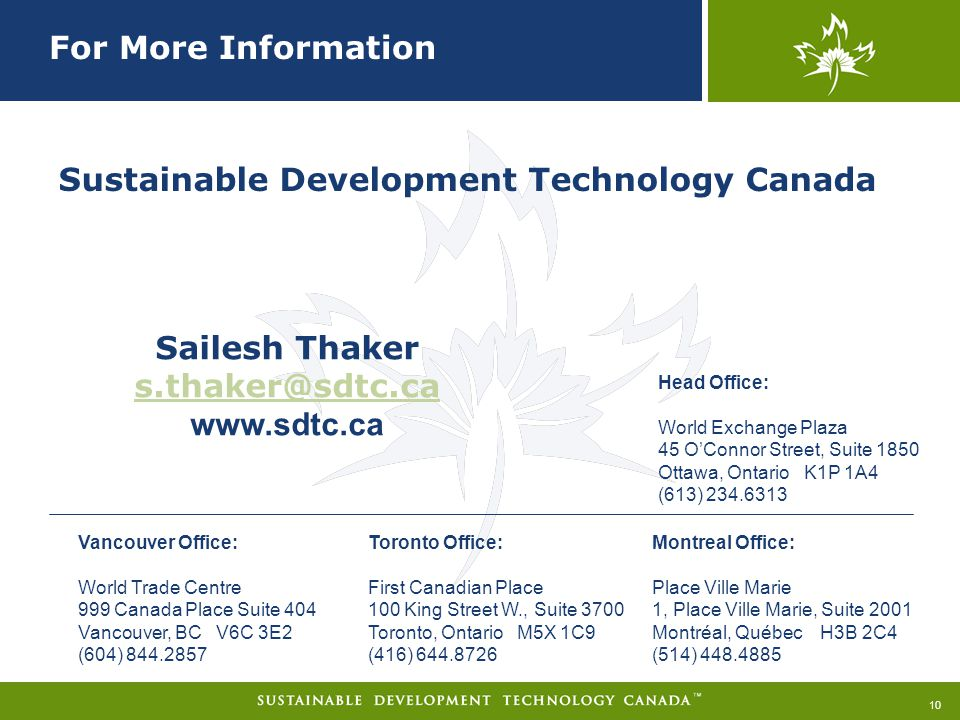 Sustainable Development Technology Canada Montreal Office: Place Ville Marie 1, Place Ville Marie, Suite 2001 Montréal, Québec H3B 2C4 (514) Toronto Office: First Canadian Place 100 King Street W., Suite 3700 Toronto, Ontario M5X 1C9 (416) Vancouver Office: World Trade Centre 999 Canada Place Suite 404 Vancouver, BC V6C 3E2 (604) Sailesh Thaker   Head Office: World Exchange Plaza 45 O'Connor Street, Suite 1850 Ottawa, Ontario K1P 1A4 (613) For More Information 10