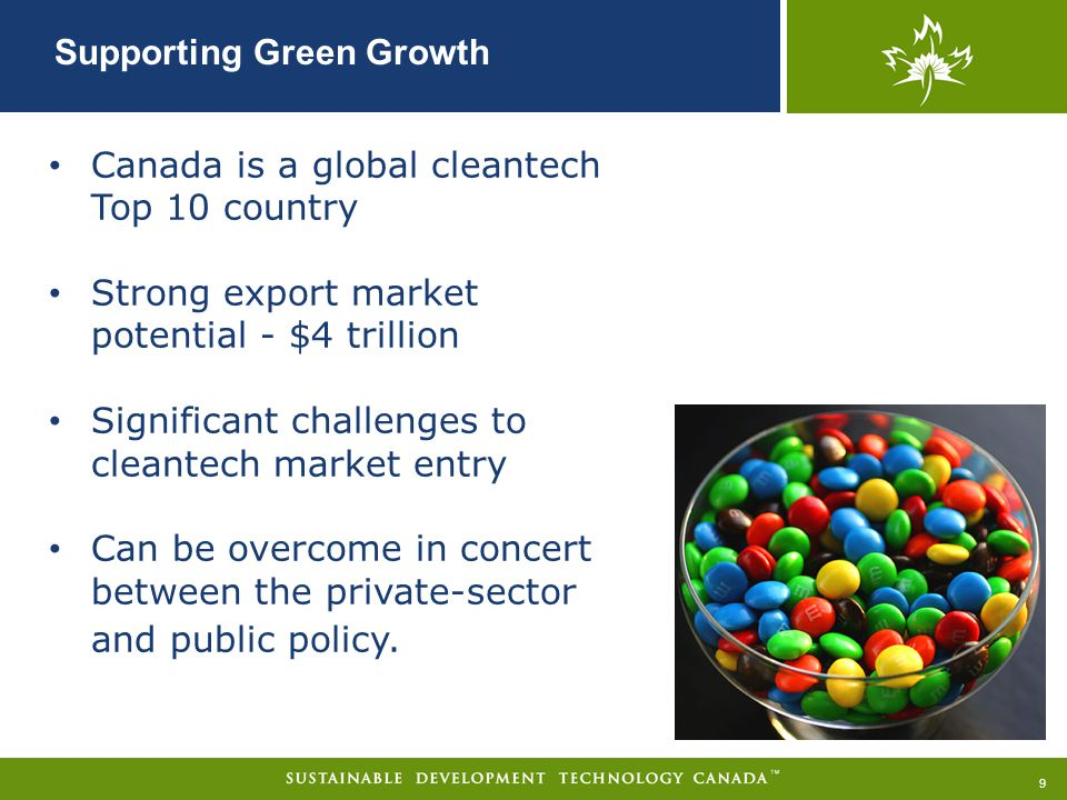 Supporting Green Growth 9 Canada is a global cleantech Top 10 country Strong export market potential - $4 trillion Significant challenges to cleantech market entry Can be overcome in concert between the private-sector and public policy.