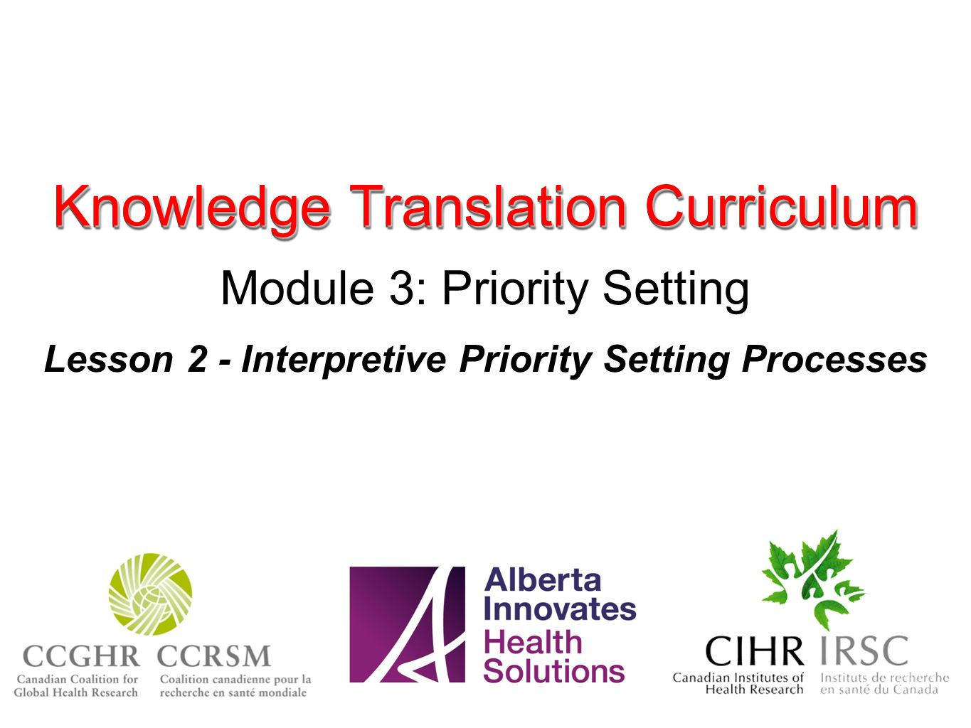 Knowledge Translation Curriculum Module 3: Priority Setting Lesson 2 - Interpretive Priority Setting Processes