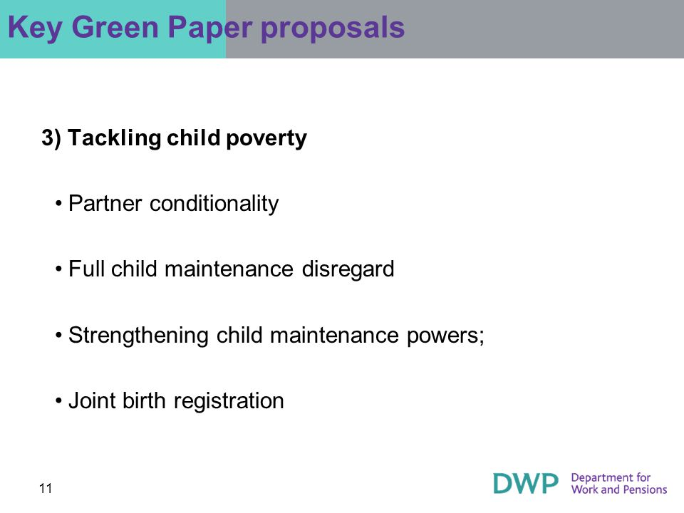 11 3) Tackling child poverty Partner conditionality Full child maintenance disregard Strengthening child maintenance powers; Joint birth registration Key Green Paper proposals