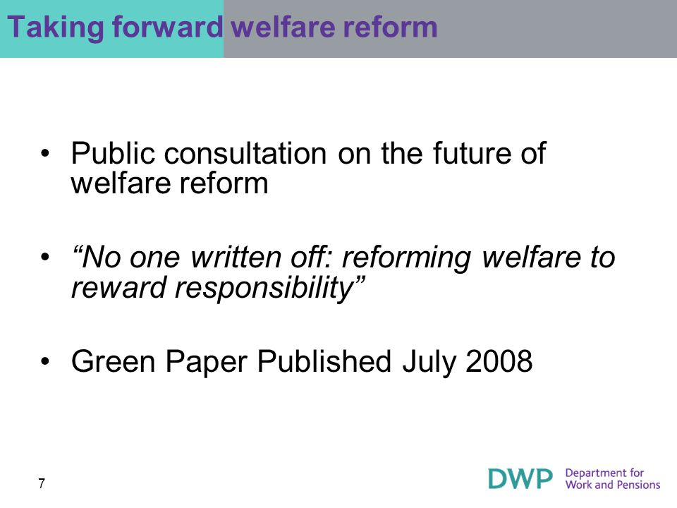 7 Taking forward welfare reform Public consultation on the future of welfare reform No one written off: reforming welfare to reward responsibility Green Paper Published July 2008