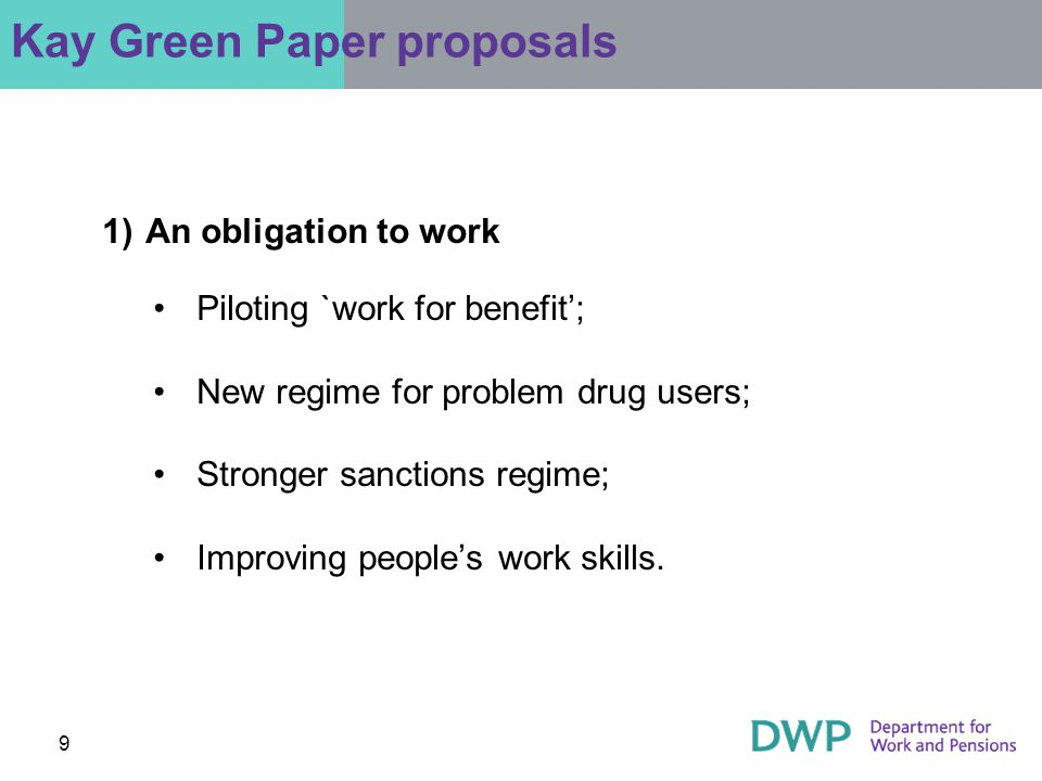 9 Kay Green Paper proposals 1)An obligation to work Piloting `work for benefit'; New regime for problem drug users; Stronger sanctions regime; Improving people's work skills.
