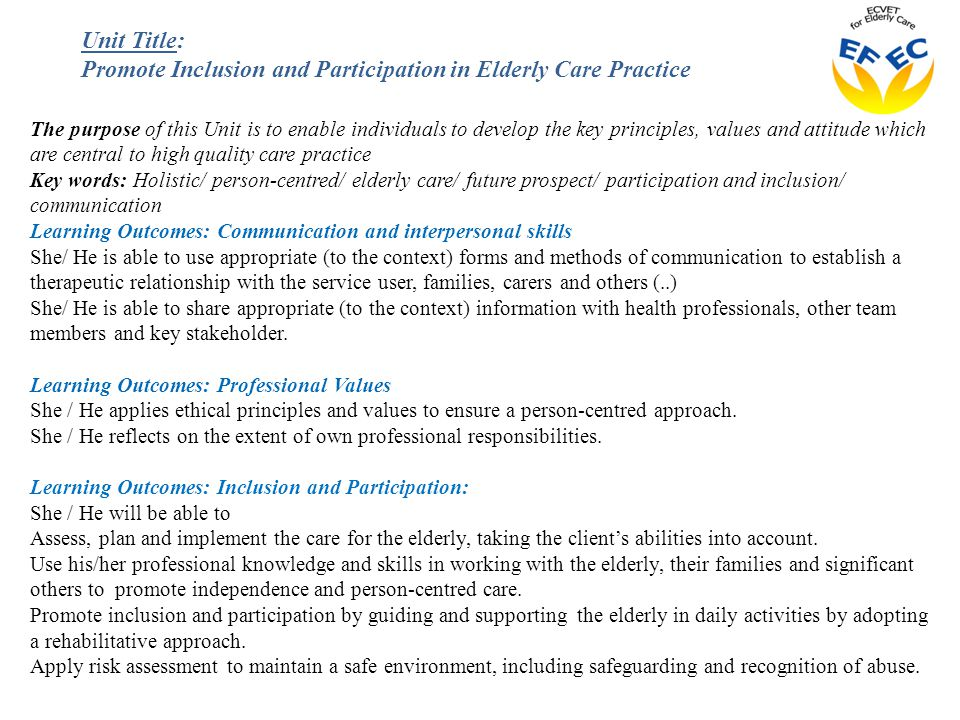 The purpose of this Unit is to enable individuals to develop the key principles, values and attitude which are central to high quality care practice Key words: Holistic/ person-centred/ elderly care/ future prospect/ participation and inclusion/ communication Learning Outcomes: Communication and interpersonal skills She/ He is able to use appropriate (to the context) forms and methods of communication to establish a therapeutic relationship with the service user, families, carers and others (..) She/ He is able to share appropriate (to the context) information with health professionals, other team members and key stakeholder.