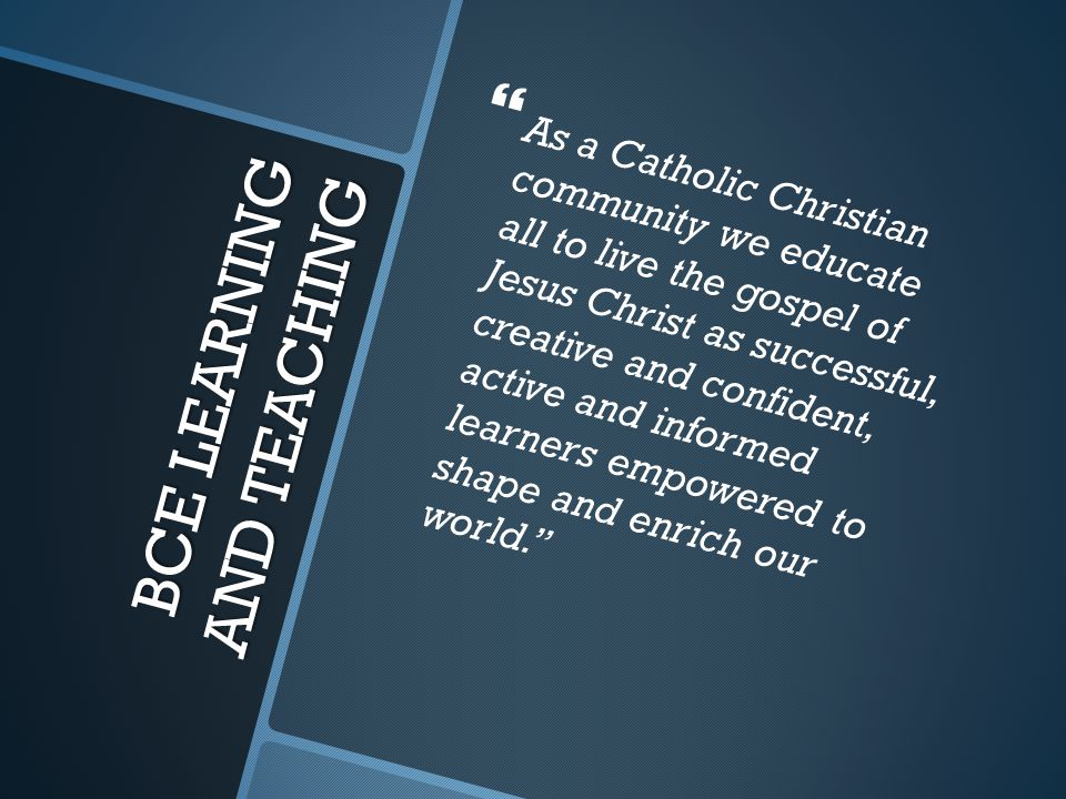 BCE LEARNING AND TEACHING   As a Catholic Christian community we educate all to live the gospel of Jesus Christ as successful, creative and confident, active and informed learners empowered to shape and enrich our world.