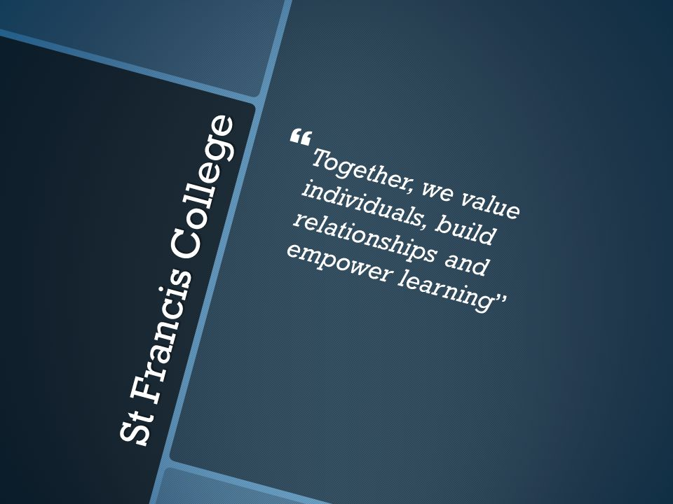 St Francis College   Together, we value individuals, build relationships and empower learning