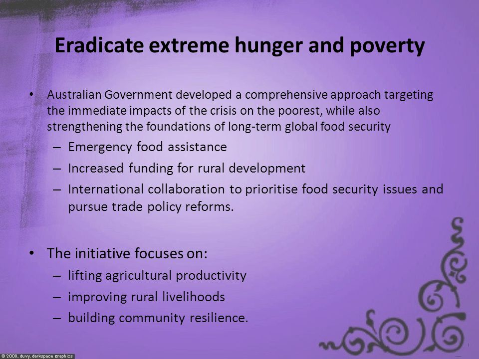 Eradicate extreme hunger and poverty Australian Government developed a comprehensive approach targeting the immediate impacts of the crisis on the poorest, while also strengthening the foundations of long-term global food security – Emergency food assistance – Increased funding for rural development – International collaboration to prioritise food security issues and pursue trade policy reforms.
