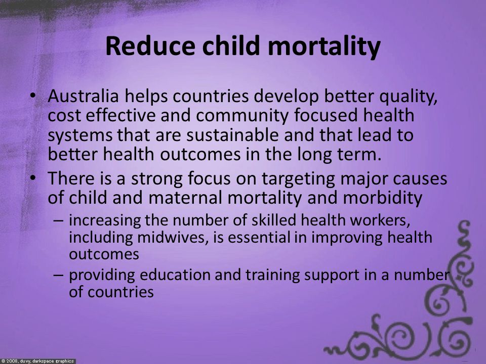 Reduce child mortality Australia helps countries develop better quality, cost effective and community focused health systems that are sustainable and that lead to better health outcomes in the long term.