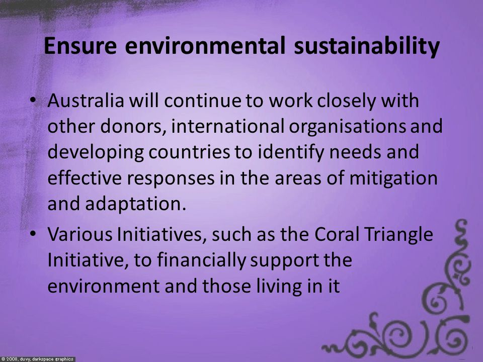 Ensure environmental sustainability Australia will continue to work closely with other donors, international organisations and developing countries to identify needs and effective responses in the areas of mitigation and adaptation.