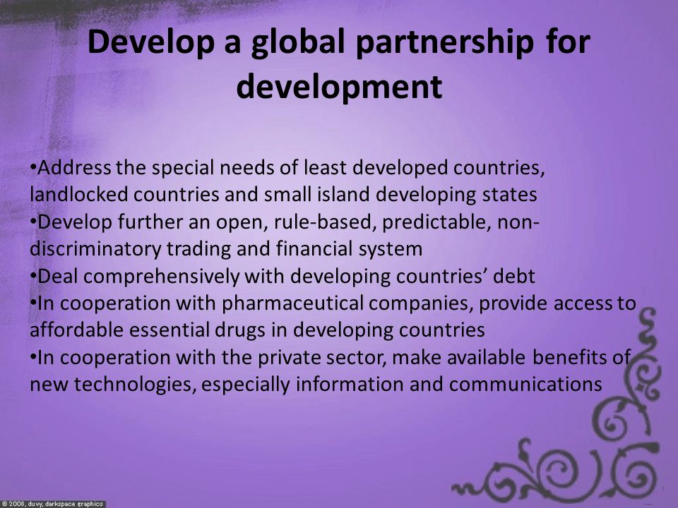 Develop a global partnership for development Address the special needs of least developed countries, landlocked countries and small island developing states Develop further an open, rule-based, predictable, non- discriminatory trading and financial system Deal comprehensively with developing countries' debt In cooperation with pharmaceutical companies, provide access to affordable essential drugs in developing countries In cooperation with the private sector, make available benefits of new technologies, especially information and communications