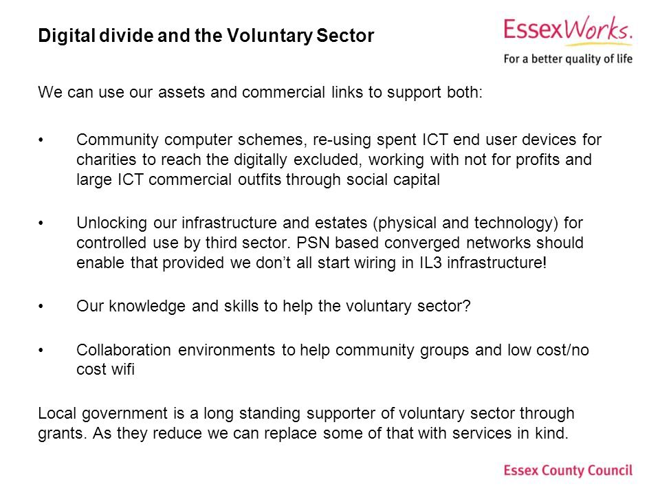 Digital divide and the Voluntary Sector We can use our assets and commercial links to support both: Community computer schemes, re-using spent ICT end user devices for charities to reach the digitally excluded, working with not for profits and large ICT commercial outfits through social capital Unlocking our infrastructure and estates (physical and technology) for controlled use by third sector.