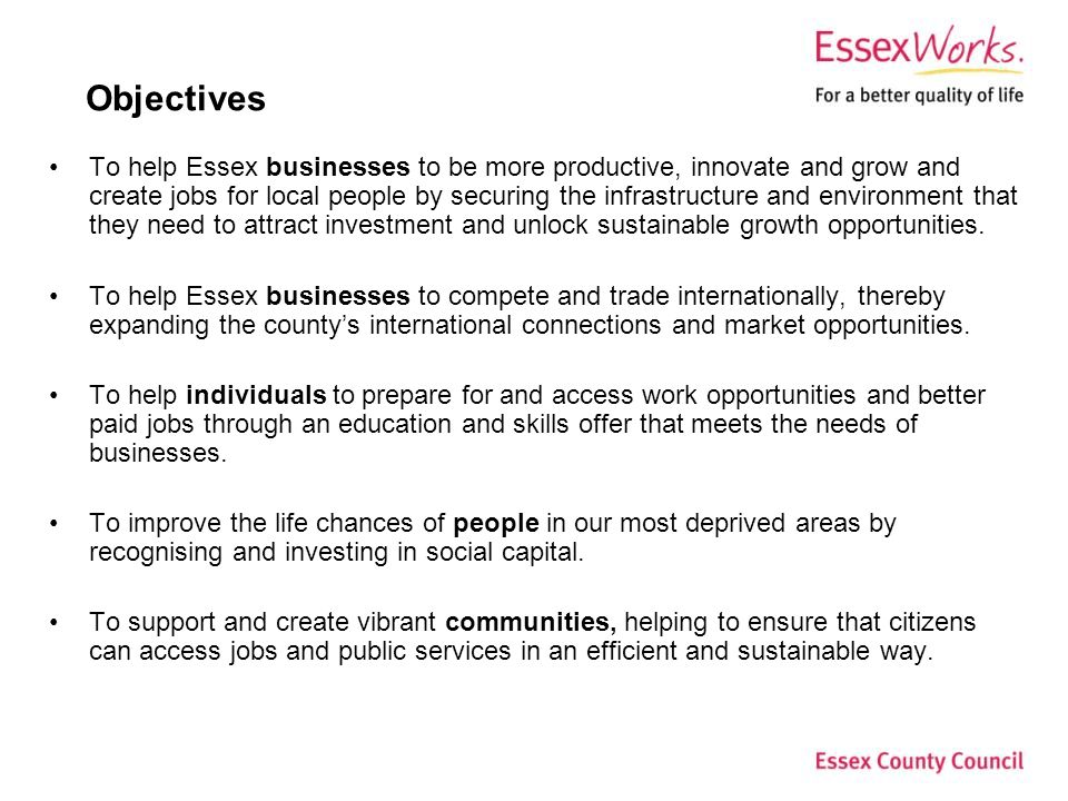 Objectives To help Essex businesses to be more productive, innovate and grow and create jobs for local people by securing the infrastructure and environment that they need to attract investment and unlock sustainable growth opportunities.