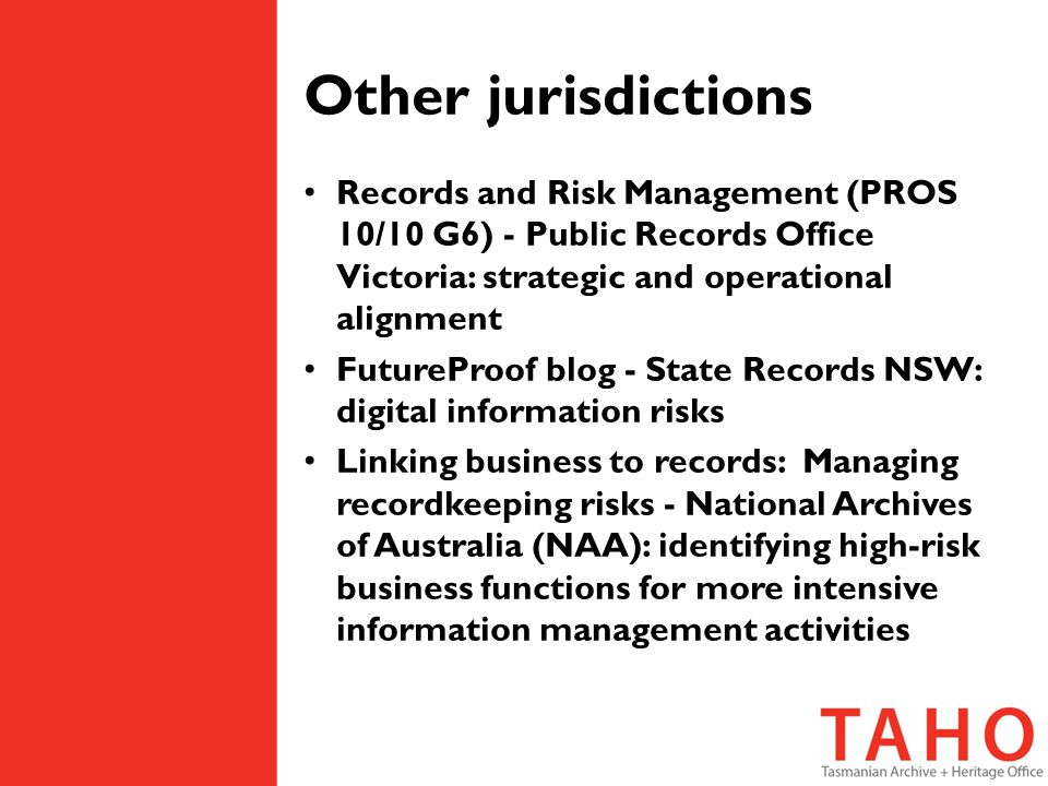 Other jurisdictions Records and Risk Management (PROS 10/10 G6) - Public Records Office Victoria: strategic and operational alignment FutureProof blog - State Records NSW: digital information risks Linking business to records: Managing recordkeeping risks - National Archives of Australia (NAA): identifying high-risk business functions for more intensive information management activities