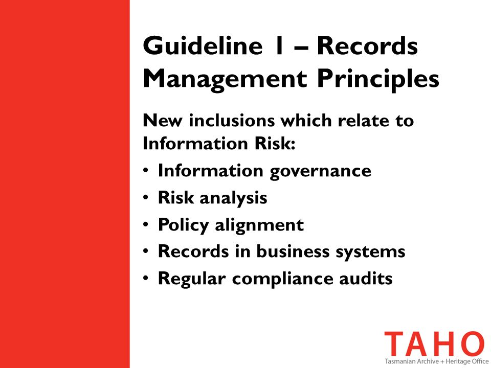 Guideline 1 – Records Management Principles New inclusions which relate to Information Risk: Information governance Risk analysis Policy alignment Records in business systems Regular compliance audits