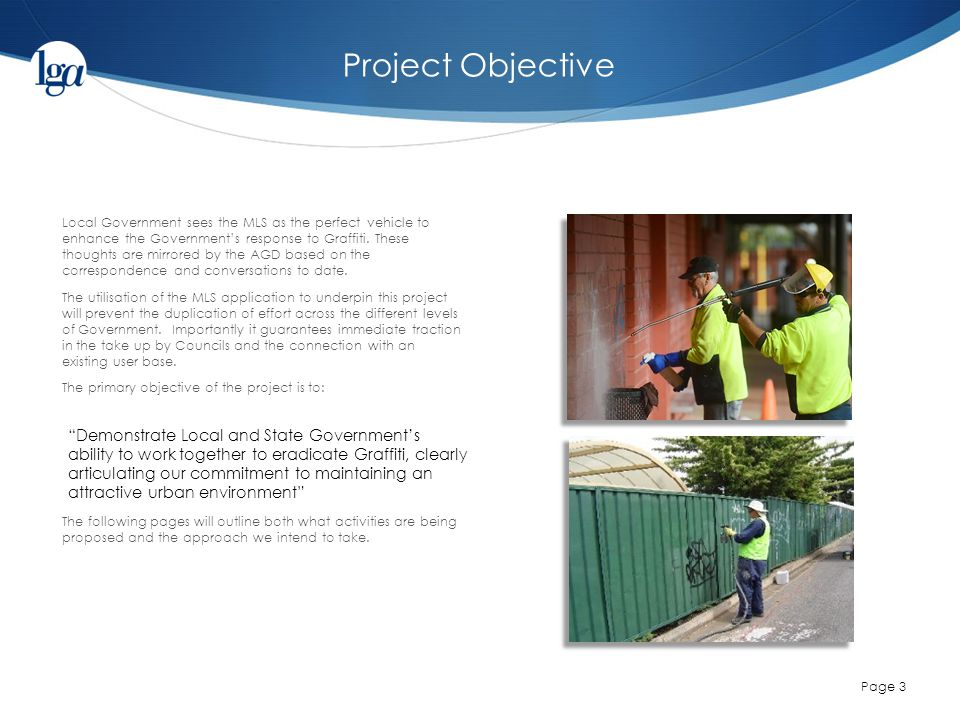 Project Objective Page 3 Local Government sees the MLS as the perfect vehicle to enhance the Government's response to Graffiti.