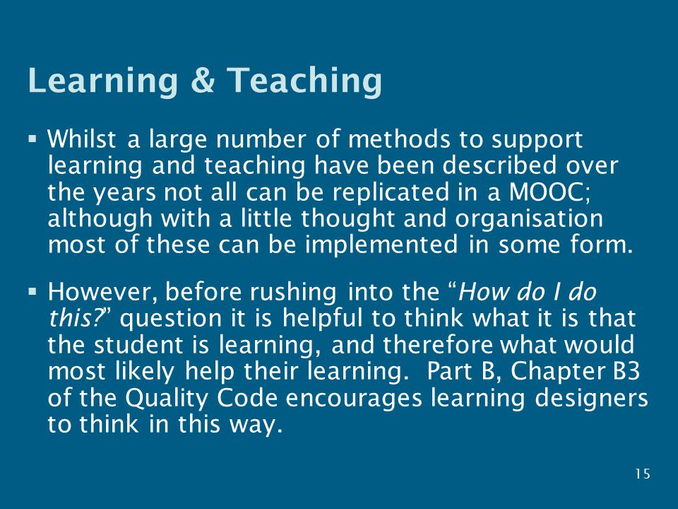 Learning & Teaching  Whilst a large number of methods to support learning and teaching have been described over the years not all can be replicated in a MOOC; although with a little thought and organisation most of these can be implemented in some form.