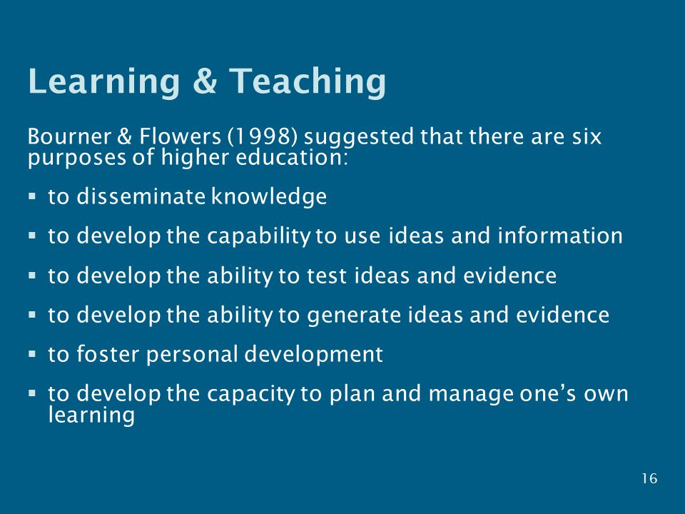 Learning & Teaching Bourner & Flowers (1998) suggested that there are six purposes of higher education:  to disseminate knowledge  to develop the capability to use ideas and information  to develop the ability to test ideas and evidence  to develop the ability to generate ideas and evidence  to foster personal development  to develop the capacity to plan and manage one's own learning 16