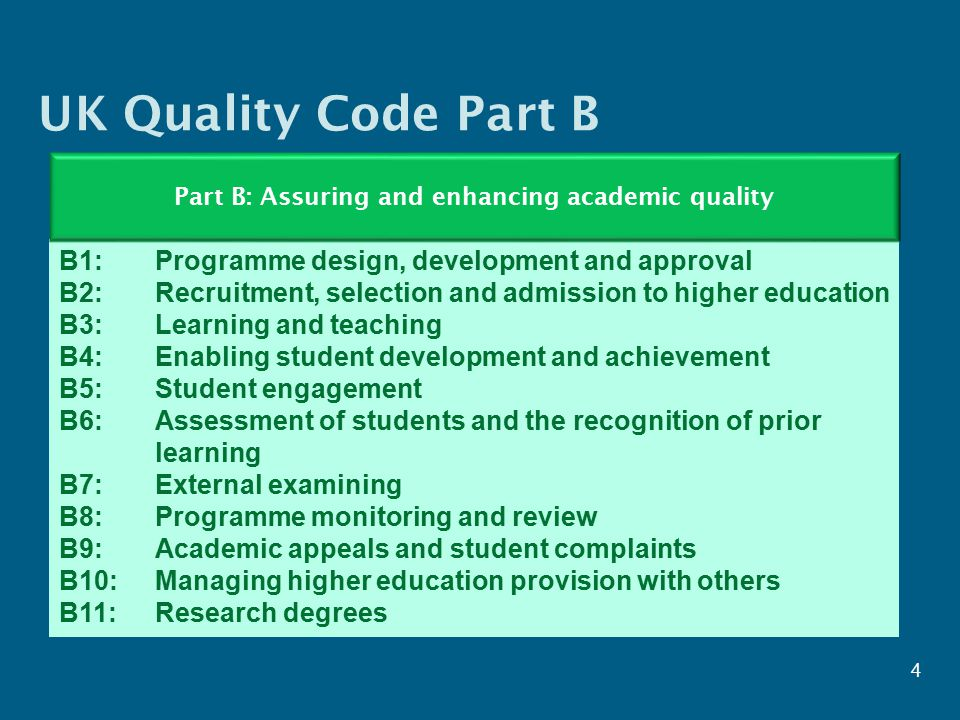 UK Quality Code Part B 4 B1: Programme design, development and approval B2: Recruitment, selection and admission to higher education B3: Learning and teaching B4: Enabling student development and achievement B5: Student engagement B6: Assessment of students and the recognition of prior learning B7: External examining B8: Programme monitoring and review B9: Academic appeals and student complaints B10: Managing higher education provision with others B11: Research degrees Part B: Assuring and enhancing academic quality