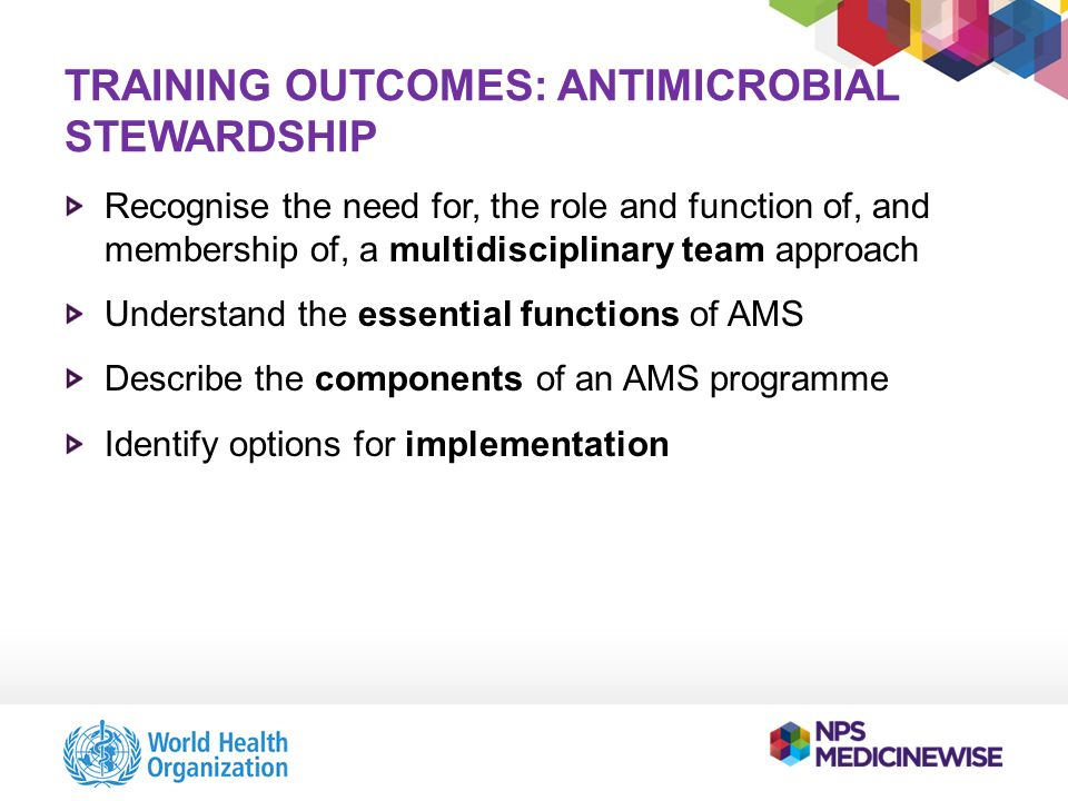 TRAINING OUTCOMES: ANTIMICROBIAL STEWARDSHIP Recognise the need for, the role and function of, and membership of, a multidisciplinary team approach Understand the essential functions of AMS Describe the components of an AMS programme Identify options for implementation
