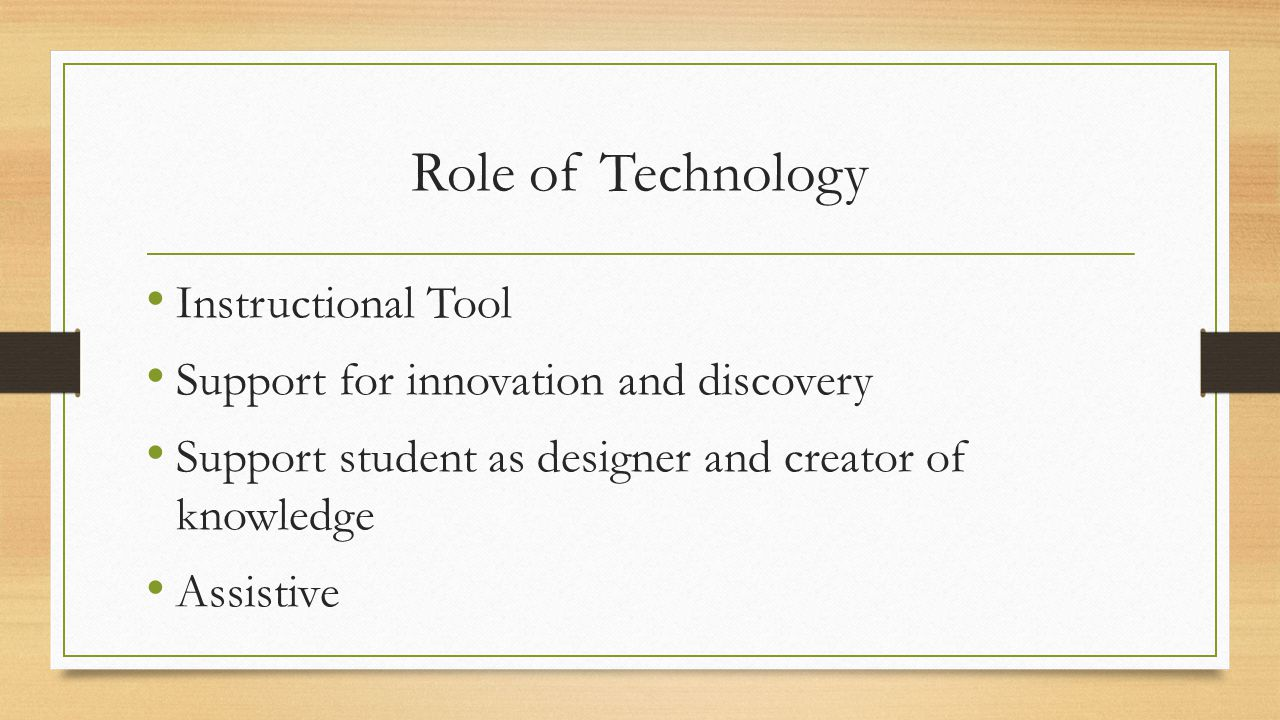 Role of Technology Instructional Tool Support for innovation and discovery Support student as designer and creator of knowledge Assistive