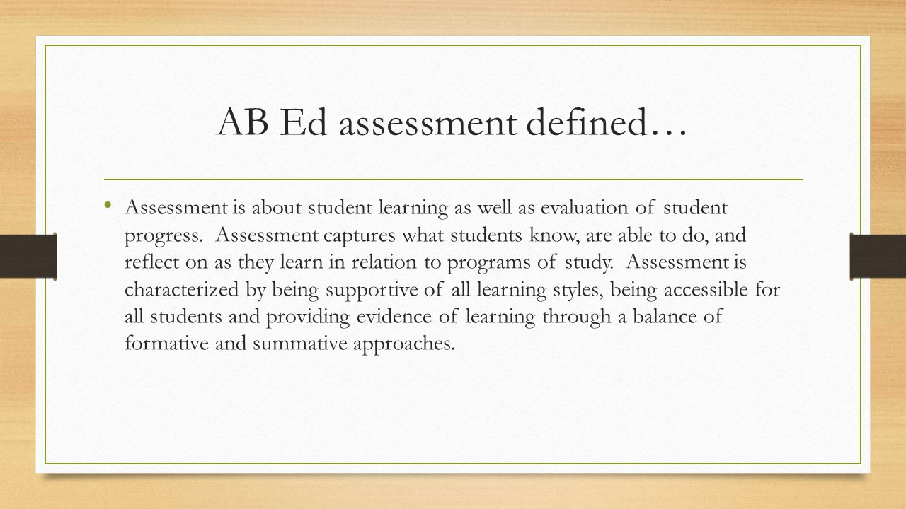 AB Ed assessment defined… Assessment is about student learning as well as evaluation of student progress.