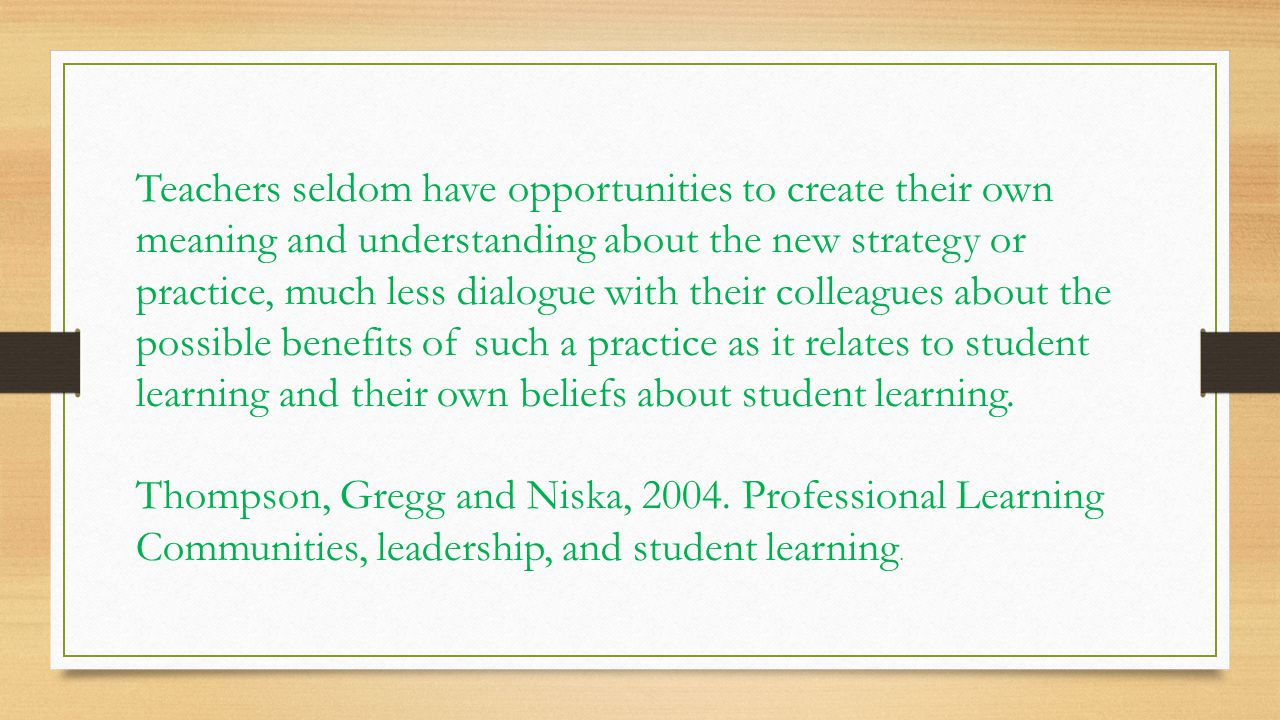 Teachers seldom have opportunities to create their own meaning and understanding about the new strategy or practice, much less dialogue with their colleagues about the possible benefits of such a practice as it relates to student learning and their own beliefs about student learning.