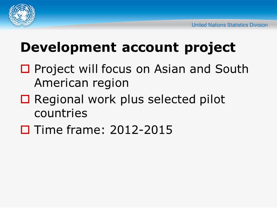 Development account project  Project will focus on Asian and South American region  Regional work plus selected pilot countries  Time frame: