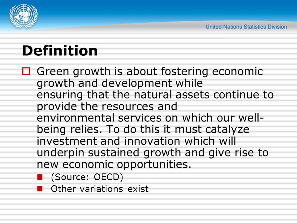 Definition  Green growth is about fostering economic growth and development while ensuring that the natural assets continue to provide the resources and environmental services on which our well- being relies.