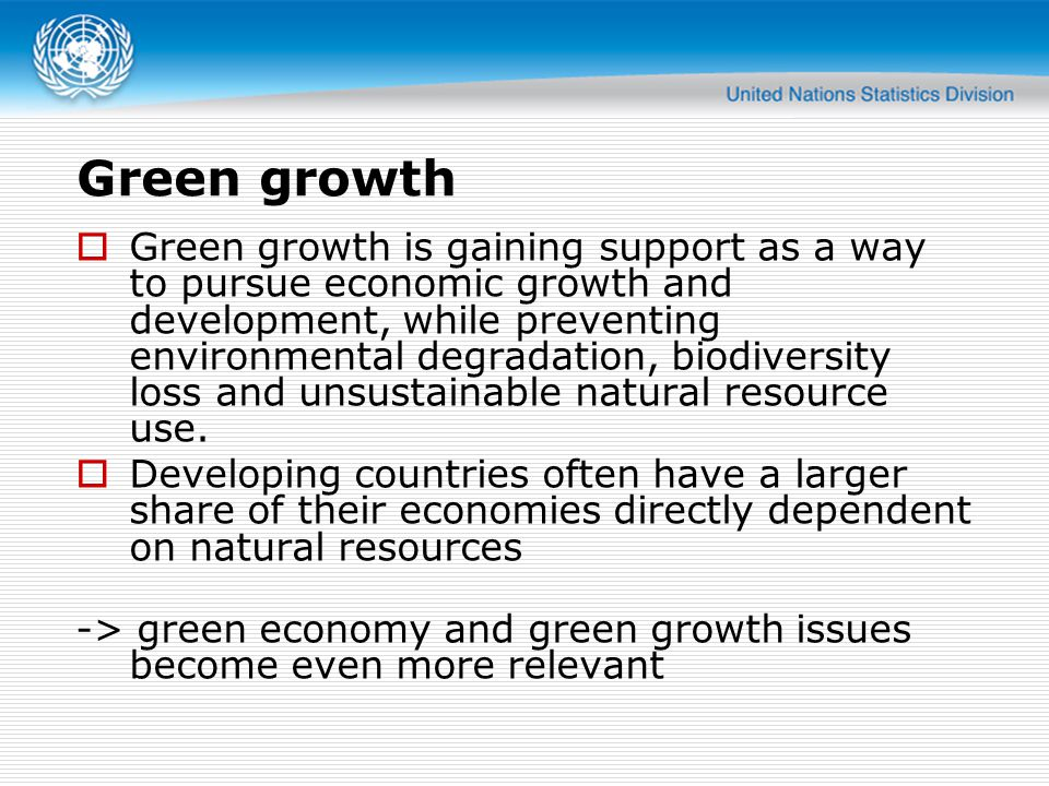 Green growth  Green growth is gaining support as a way to pursue economic growth and development, while preventing environmental degradation, biodiversity loss and unsustainable natural resource use.