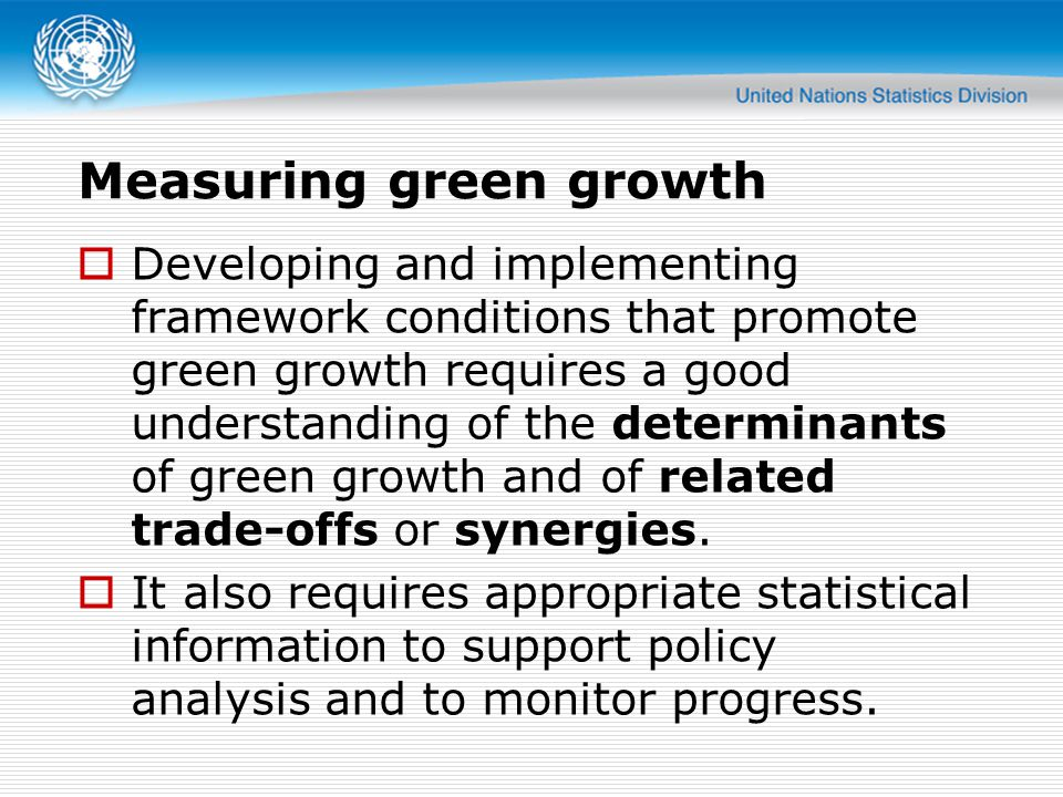 Measuring green growth  Developing and implementing framework conditions that promote green growth requires a good understanding of the determinants of green growth and of related trade-offs or synergies.