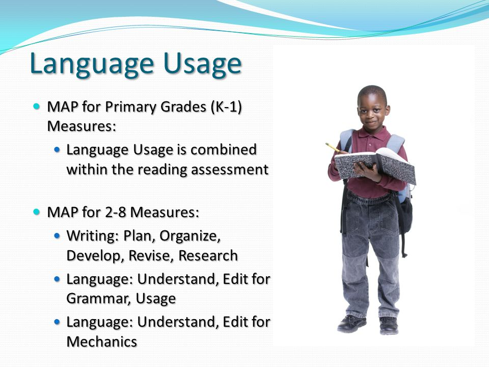 Language Usage MAP for Primary Grades (K-1) Measures: MAP for Primary Grades (K-1) Measures: Language Usage is combined within the reading assessment Language Usage is combined within the reading assessment MAP for 2-8 Measures: MAP for 2-8 Measures: Writing: Plan, Organize, Develop, Revise, Research Writing: Plan, Organize, Develop, Revise, Research Language: Understand, Edit for Grammar, Usage Language: Understand, Edit for Mechanics Language: Understand, Edit for Mechanics
