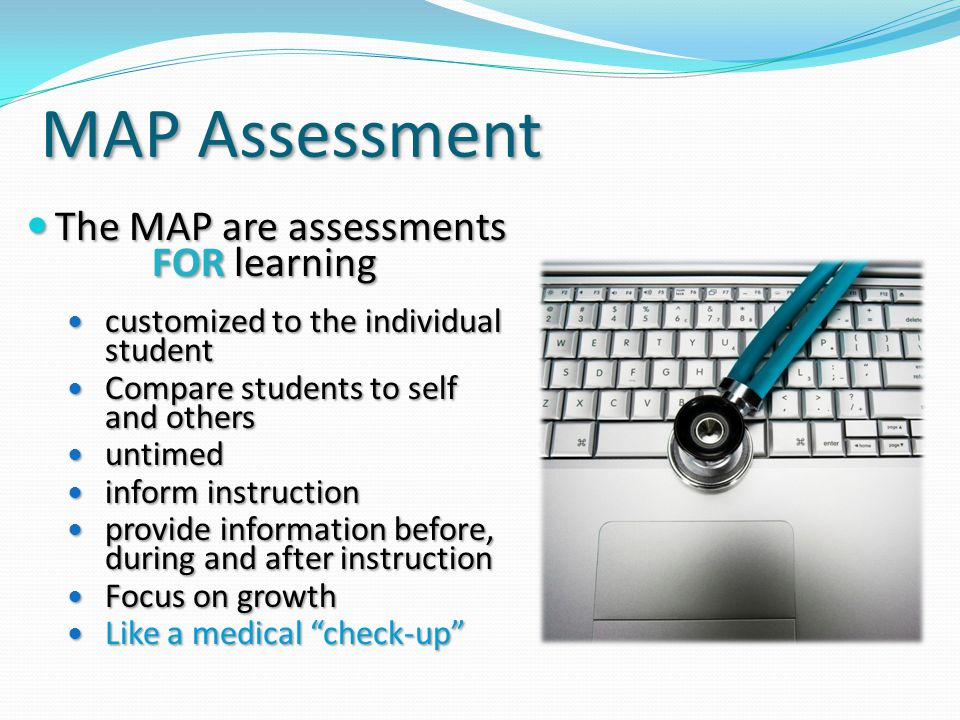 MAP Assessment The MAP are assessments FOR learning The MAP are assessments FOR learning customized to the individual student customized to the individual student Compare students to self and others Compare students to self and others untimed untimed inform instruction inform instruction provide information before, during and after instruction provide information before, during and after instruction Focus on growth Focus on growth Like a medical check-up Like a medical check-up