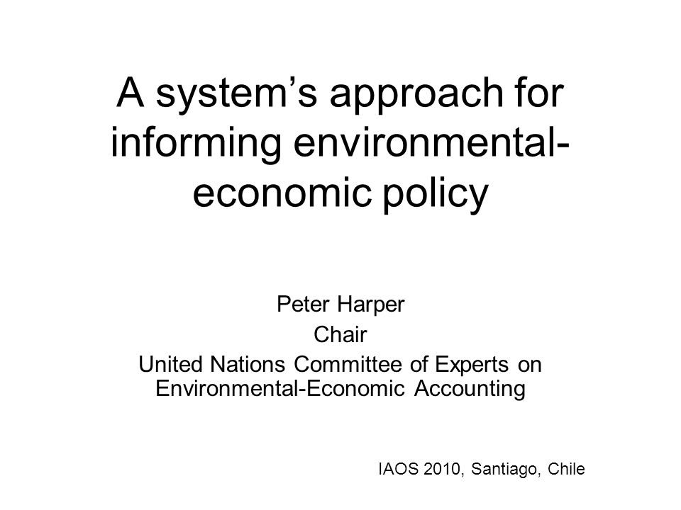 A system's approach for informing environmental- economic policy Peter Harper Chair United Nations Committee of Experts on Environmental-Economic Accounting IAOS 2010, Santiago, Chile