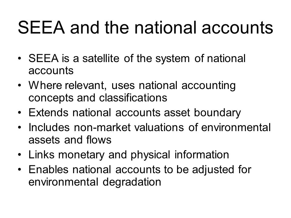 SEEA and the national accounts SEEA is a satellite of the system of national accounts Where relevant, uses national accounting concepts and classifications Extends national accounts asset boundary Includes non-market valuations of environmental assets and flows Links monetary and physical information Enables national accounts to be adjusted for environmental degradation