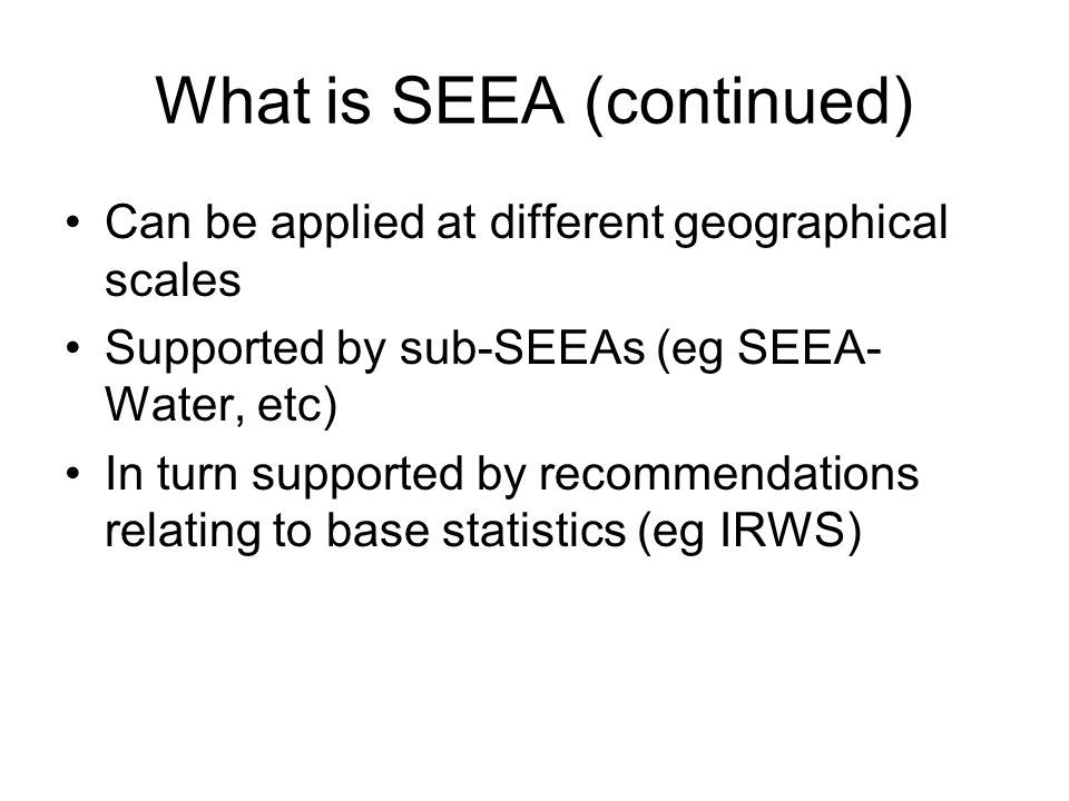 What is SEEA (continued) Can be applied at different geographical scales Supported by sub-SEEAs (eg SEEA- Water, etc) In turn supported by recommendations relating to base statistics (eg IRWS)