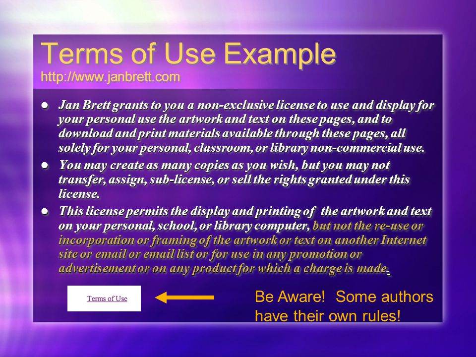 Terms of Use Example   Jan Brett grants to you a non-exclusive license to use and display for your personal use the artwork and text on these pages, and to download and print materials available through these pages, all solely for your personal, classroom, or library non-commercial use.