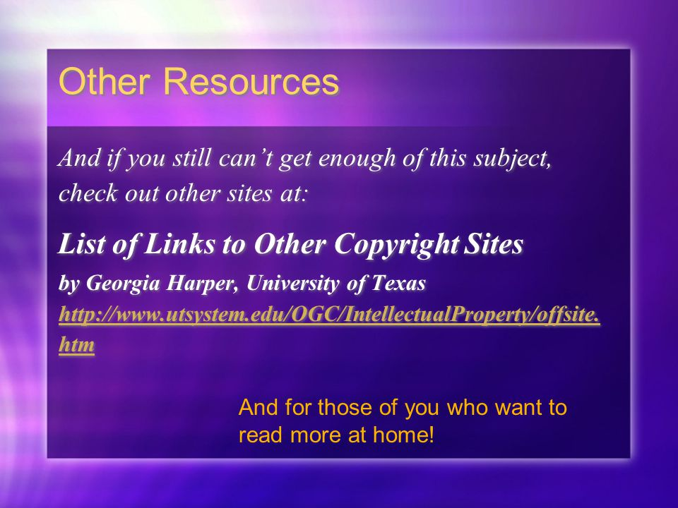 Other Resources And if you still can't get enough of this subject, check out other sites at: List of Links to Other Copyright Sites by Georgia Harper, University of Texas