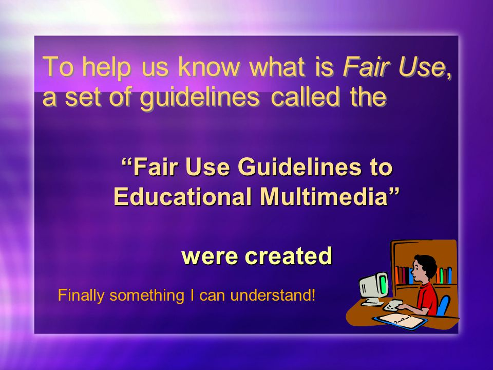 To help us know what is Fair Use, a set of guidelines called the Fair Use Guidelines to Educational Multimedia were created Finally something I can understand!