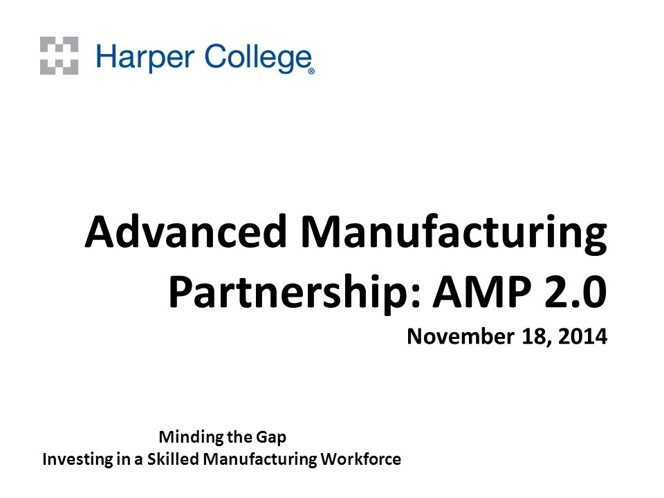 Advanced Manufacturing Partnership: AMP 2.0 November 18, 2014 Minding the Gap Investing in a Skilled Manufacturing Workforce