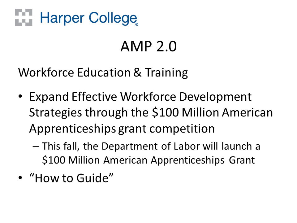 AMP 2.0 Workforce Education & Training Expand Effective Workforce Development Strategies through the $100 Million American Apprenticeships grant competition – This fall, the Department of Labor will launch a $100 Million American Apprenticeships Grant How to Guide