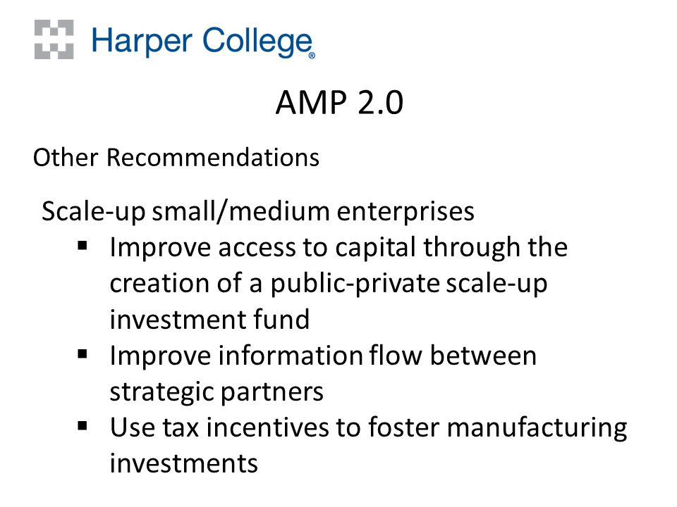 AMP 2.0 Other Recommendations Scale‐up small/medium enterprises  Improve access to capital through the creation of a public‐private scale‐up investment fund  Improve information flow between strategic partners  Use tax incentives to foster manufacturing investments