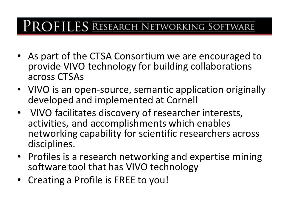 As part of the CTSA Consortium we are encouraged to provide VIVO technology for building collaborations across CTSAs VIVO is an open-source, semantic application originally developed and implemented at Cornell VIVO facilitates discovery of researcher interests, activities, and accomplishments which enables networking capability for scientific researchers across disciplines.