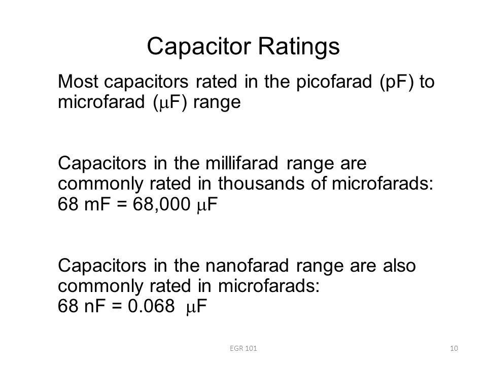 Capacitor Ratings EGR 10110 Most capacitors rated in the picofarad (pF) to microfarad (  F) range Capacitors in the millifarad range are commonly rated in thousands of microfarads: 68 mF = 68,000  F Capacitors in the nanofarad range are also commonly rated in microfarads: 68 nF = 0.068  F
