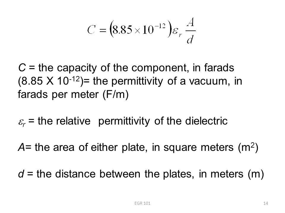 EGR 10114 C = the capacity of the component, in farads (8.85 X 10 -12 )= the permittivity of a vacuum, in farads per meter (F/m)  r = the relative permittivity of the dielectric A= the area of either plate, in square meters (m 2 ) d = the distance between the plates, in meters (m)