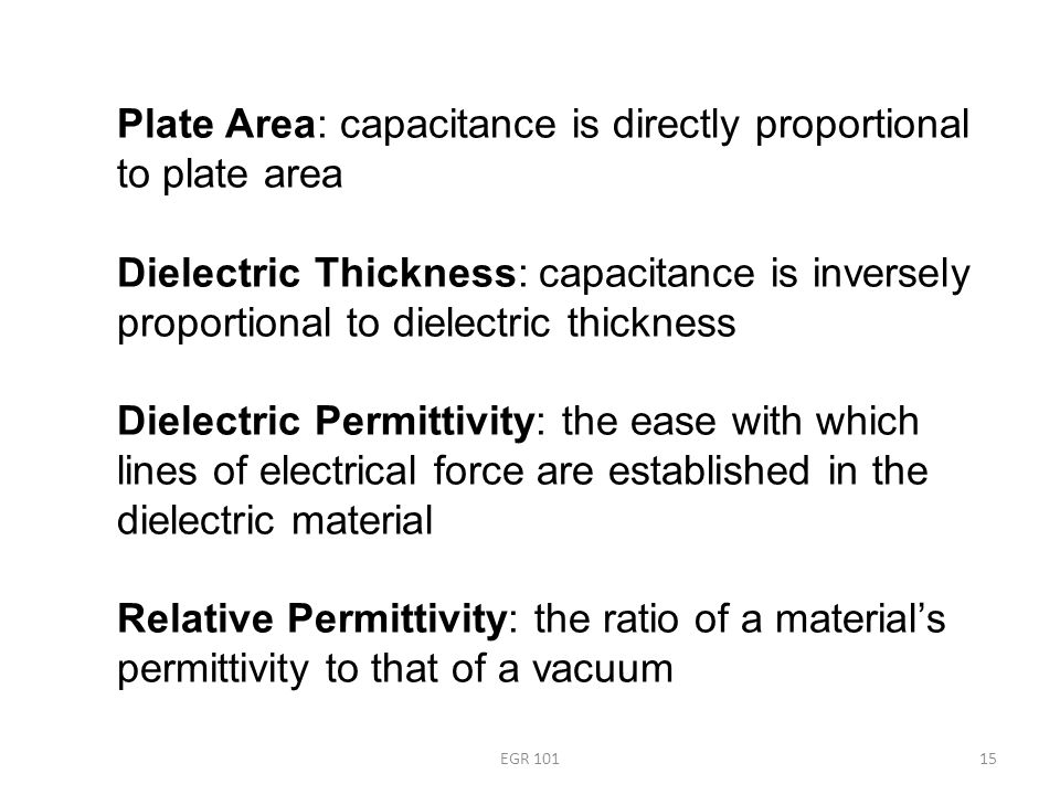 EGR 10115 Plate Area: capacitance is directly proportional to plate area Dielectric Thickness: capacitance is inversely proportional to dielectric thickness Dielectric Permittivity: the ease with which lines of electrical force are established in the dielectric material Relative Permittivity: the ratio of a material's permittivity to that of a vacuum