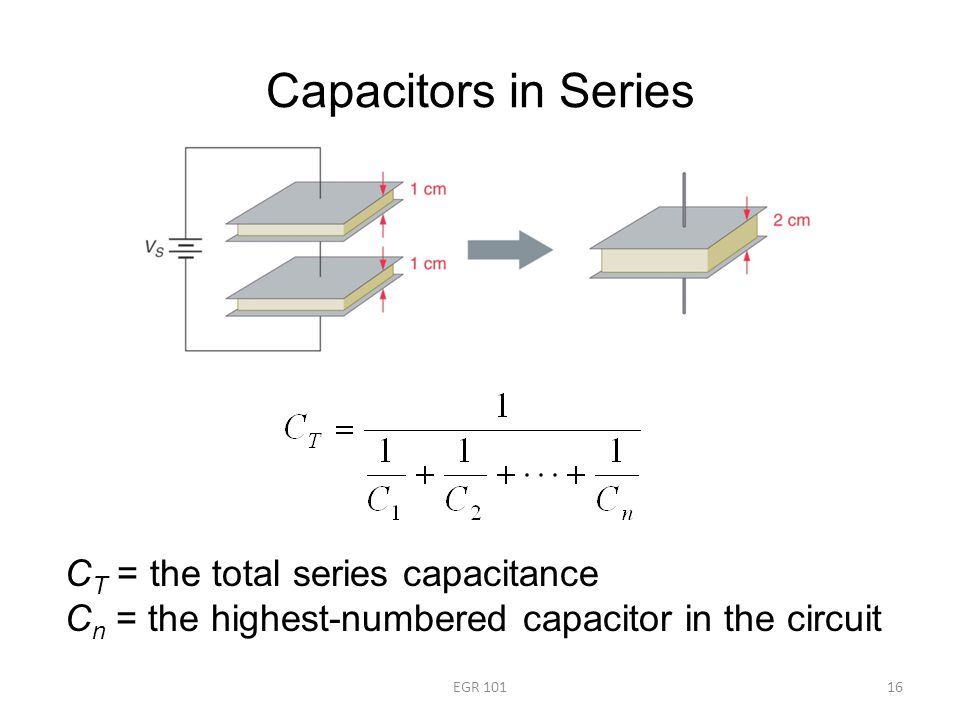 Capacitors in Series EGR 10116 C T = the total series capacitance C n = the highest-numbered capacitor in the circuit